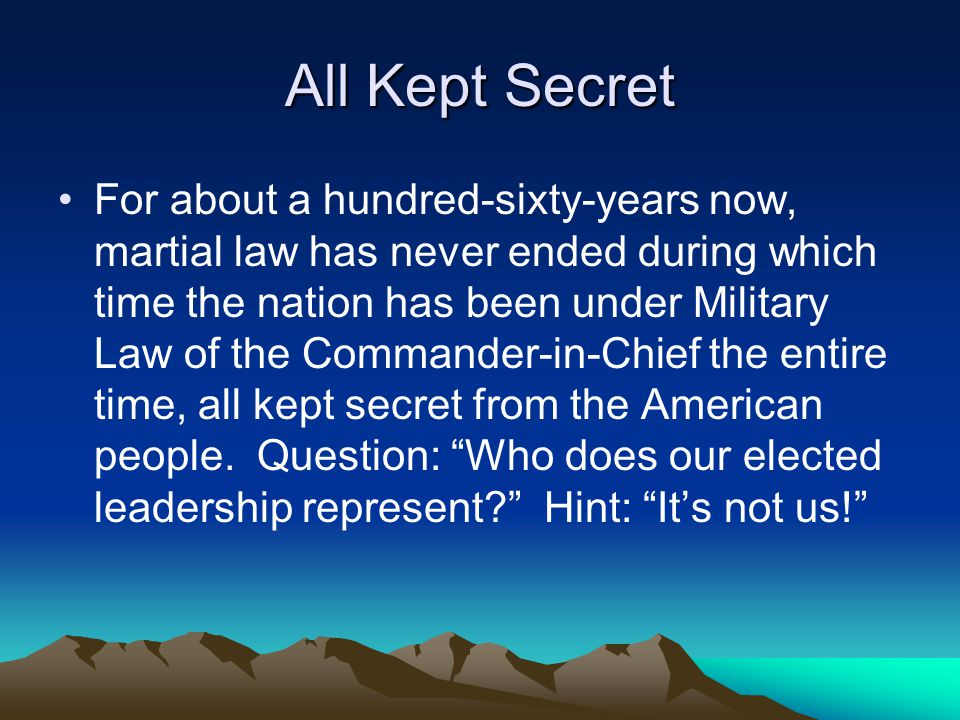 All Kept Secret For about a hundred-sixty-years now, martial law has never ended during which time the nation has been under Military Law of the Commander-in-Chief the entire time, all kept secret from the American people.