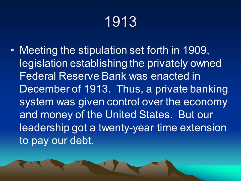 1913 Meeting the stipulation set forth in 1909, legislation establishing the privately owned Federal Reserve Bank was enacted in December of 1913.