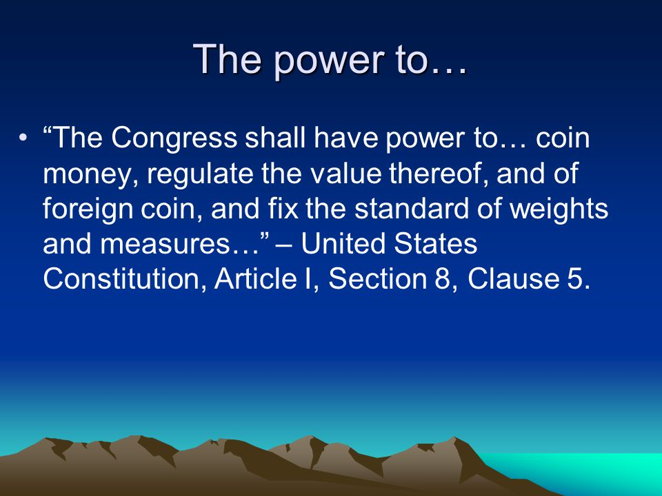 The power to… The Congress shall have power to… coin money, regulate the value thereof, and of foreign coin, and fix the standard of weights and measures… – United States Constitution, Article I, Section 8, Clause 5.