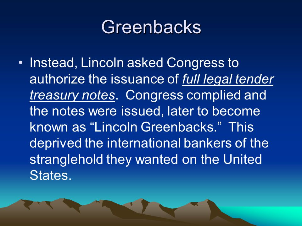 Greenbacks Instead, Lincoln asked Congress to authorize the issuance of full legal tender treasury notes.