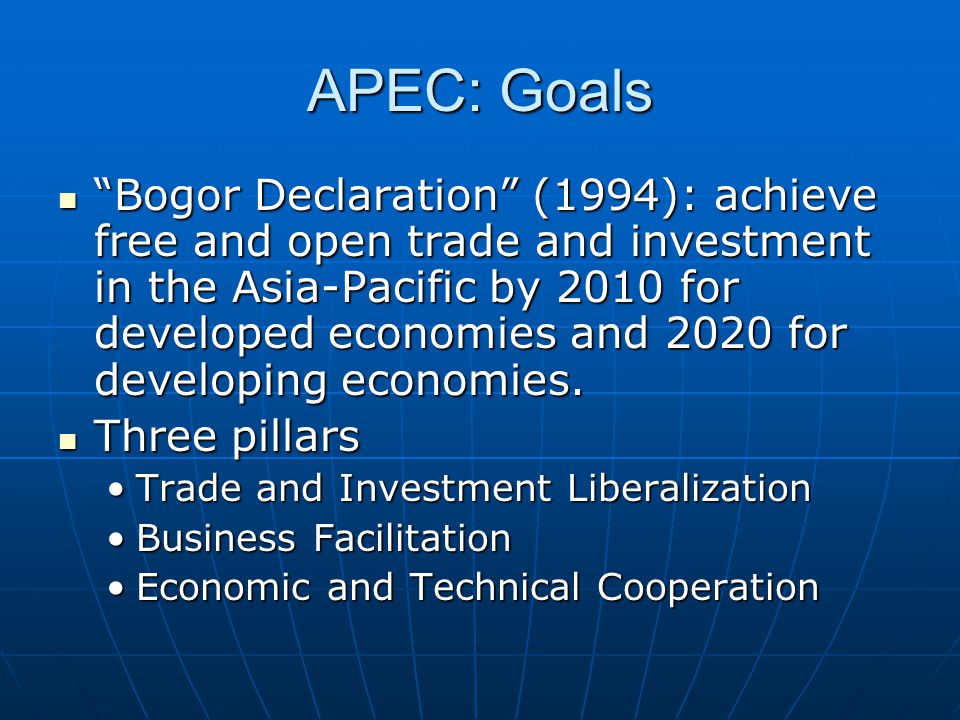 "APEC: Goals ""Bogor Declaration"" (1994): achieve free and open trade and investment in the Asia-Pacific by 2010 for developed economies and 2020 for de"