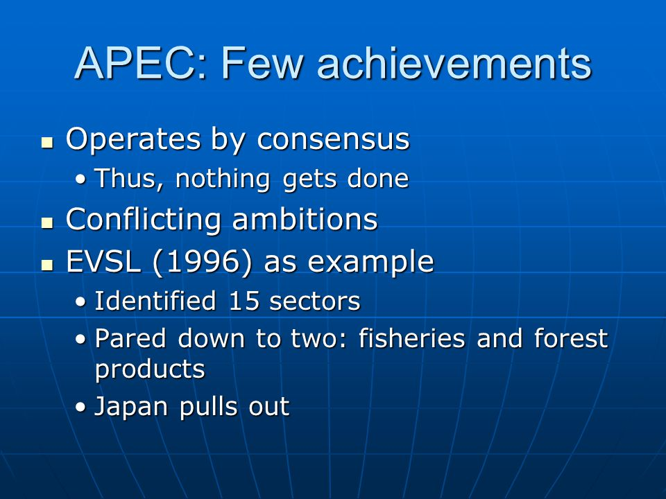 APEC: Few achievements Operates by consensus Operates by consensus Thus, nothing gets doneThus, nothing gets done Conflicting ambitions Conflicting ambitions EVSL (1996) as example EVSL (1996) as example Identified 15 sectorsIdentified 15 sectors Pared down to two: fisheries and forest productsPared down to two: fisheries and forest products Japan pulls outJapan pulls out