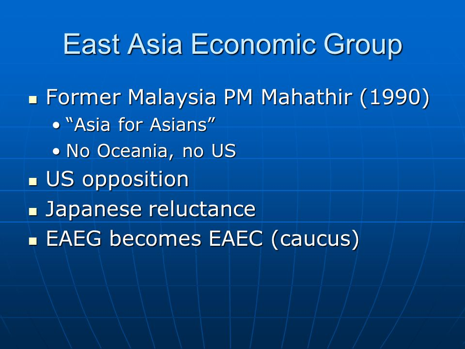 East Asia Economic Group Former Malaysia PM Mahathir (1990) Former Malaysia PM Mahathir (1990) Asia for Asians Asia for Asians No Oceania, no USNo Oceania, no US US opposition US opposition Japanese reluctance Japanese reluctance EAEG becomes EAEC (caucus) EAEG becomes EAEC (caucus)