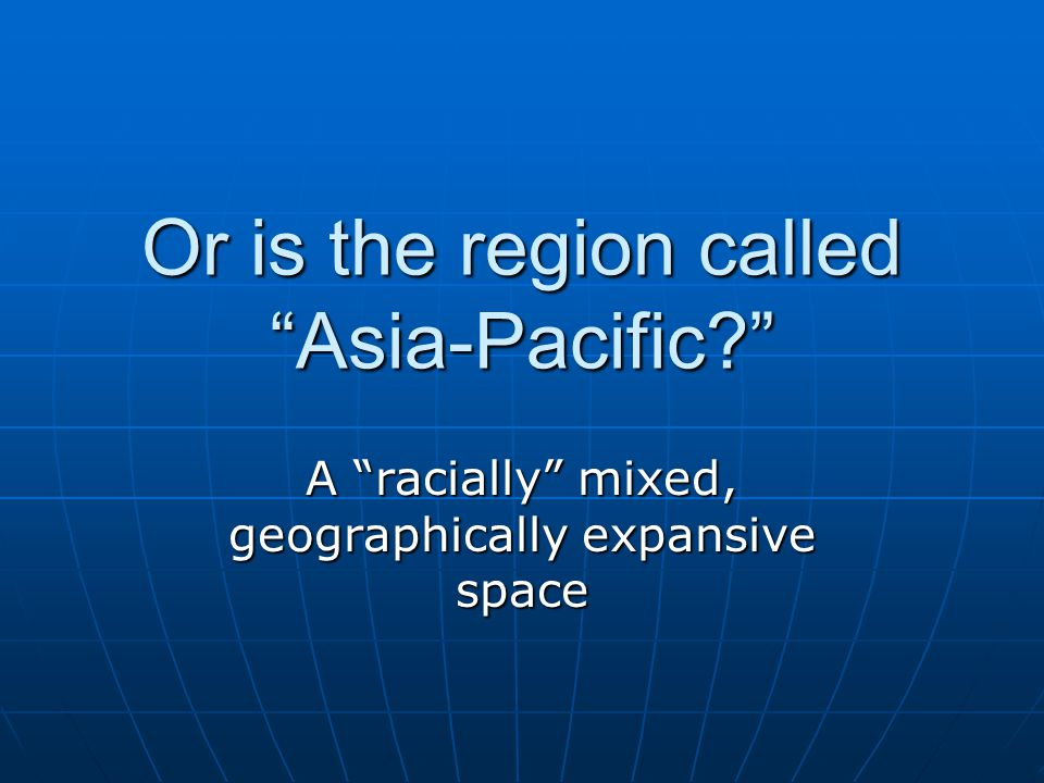 "Or is the region called ""Asia-Pacific?"" A ""racially"" mixed, geographically expansive space"
