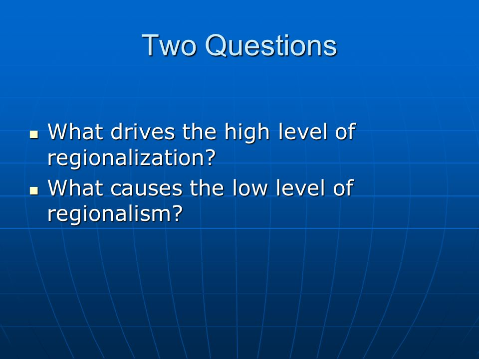 Two Questions What drives the high level of regionalization.