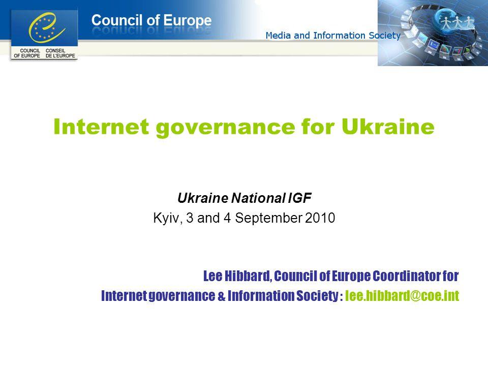 Internet governance for Ukraine Ukraine National IGF Kyiv, 3 and 4 September 2010 Lee Hibbard, Council of Europe Coordinator for Internet governance & Information Society : lee.hibbard@coe.int