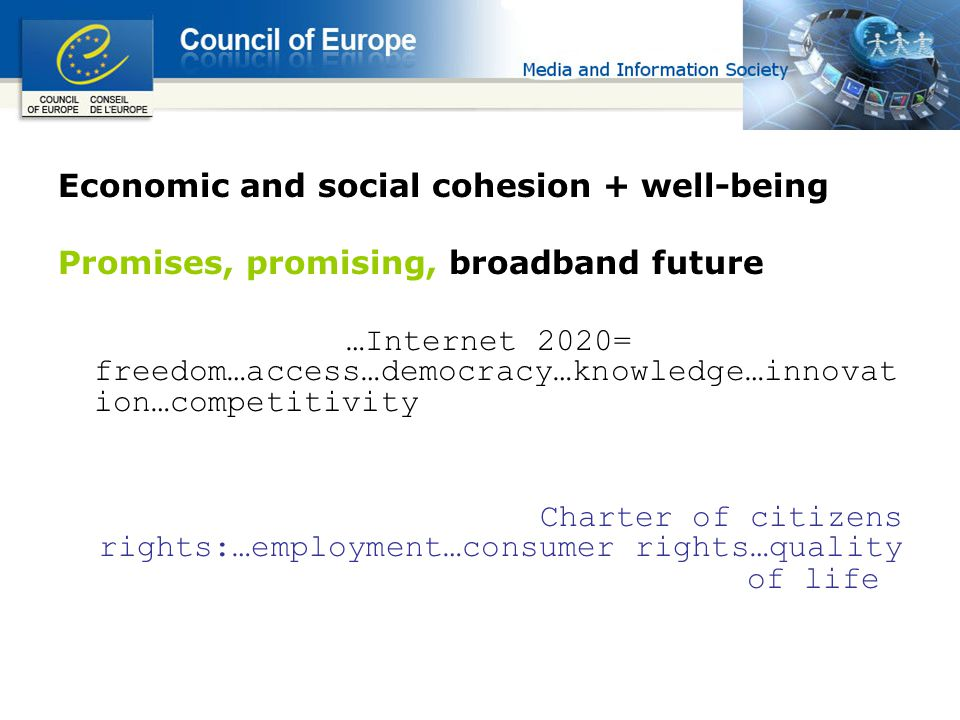 Economic and social cohesion + well-being Promises, promising, broadband future …Internet 2020= freedom…access…democracy…knowledge…innovat ion…competitivity Charter of citizens rights:…employment…consumer rights…quality of life