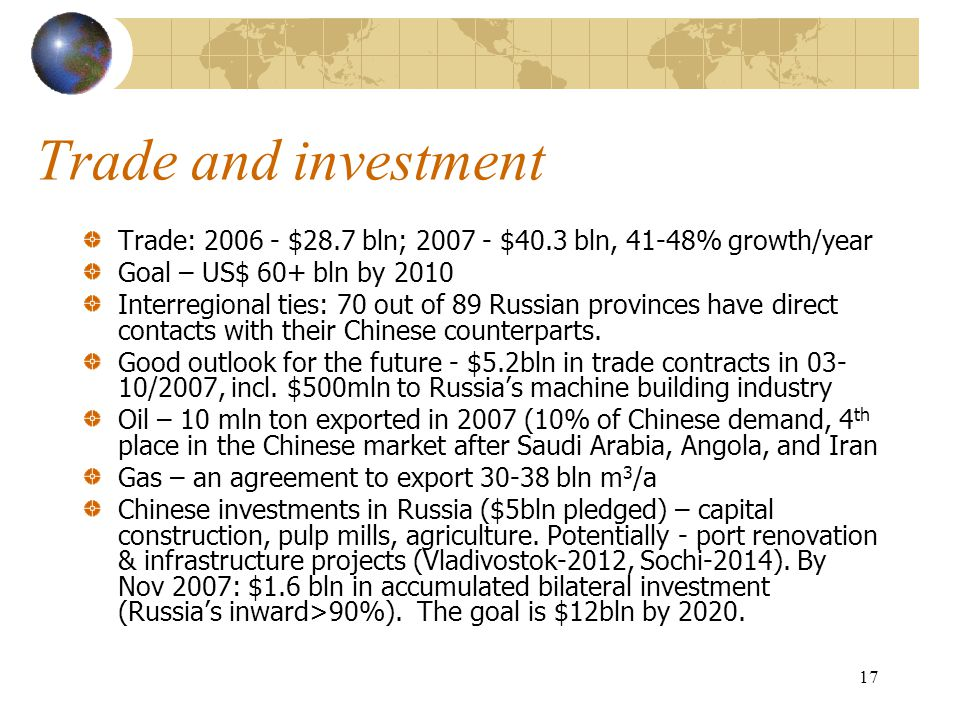 17 Trade and investment Trade: 2006 - $28.7 bln; 2007 - $40.3 bln, 41-48% growth/year Goal – US$ 60+ bln by 2010 Interregional ties: 70 out of 89 Russian provinces have direct contacts with their Chinese counterparts.