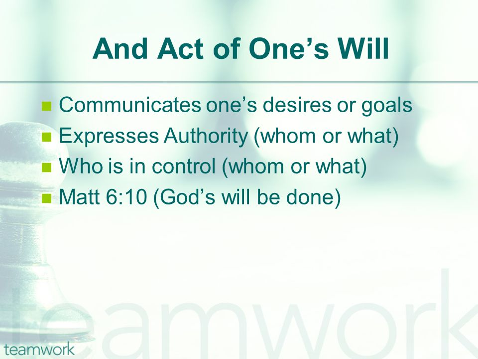 And Act of One's Will Communicates one's desires or goals Expresses Authority (whom or what) Who is in control (whom or what) Matt 6:10 (God's will be done)