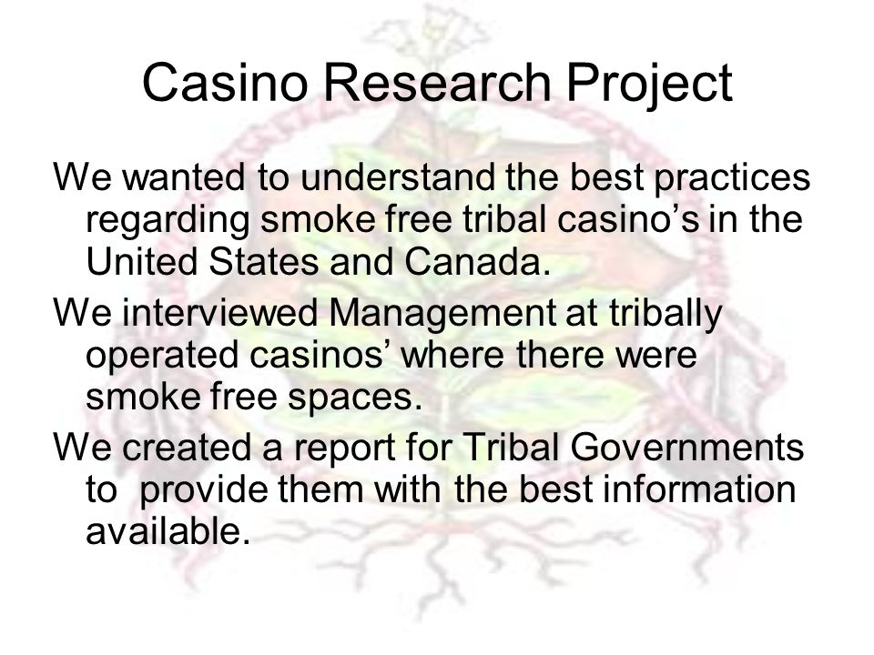 Casino Research Project We wanted to understand the best practices regarding smoke free tribal casino's in the United States and Canada.