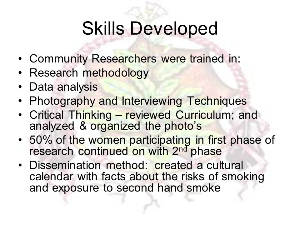 Skills Developed Community Researchers were trained in: Research methodology Data analysis Photography and Interviewing Techniques Critical Thinking – reviewed Curriculum; and analyzed & organized the photo's 50% of the women participating in first phase of research continued on with 2 nd phase Dissemination method: created a cultural calendar with facts about the risks of smoking and exposure to second hand smoke