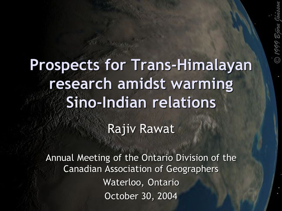 Prospects for Trans-Himalayan research amidst warming Sino-Indian relations Rajiv Rawat Annual Meeting of the Ontario Division of the Canadian Associa