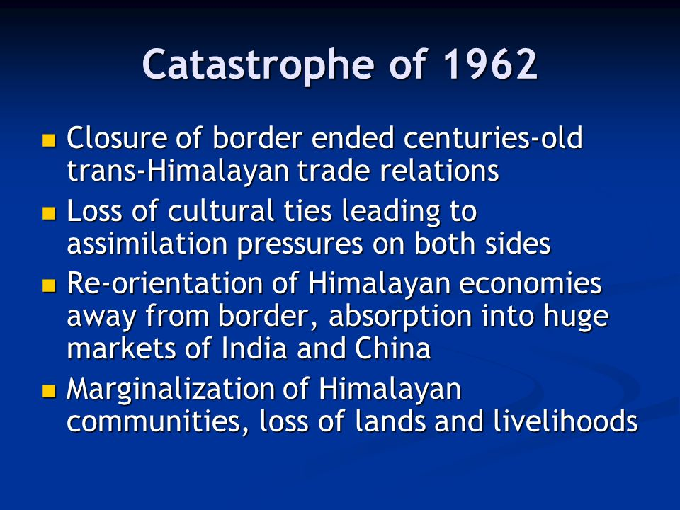 Catastrophe of 1962 Closure of border ended centuries-old trans-Himalayan trade relations Closure of border ended centuries-old trans-Himalayan trade relations Loss of cultural ties leading to assimilation pressures on both sides Loss of cultural ties leading to assimilation pressures on both sides Re-orientation of Himalayan economies away from border, absorption into huge markets of India and China Re-orientation of Himalayan economies away from border, absorption into huge markets of India and China Marginalization of Himalayan communities, loss of lands and livelihoods Marginalization of Himalayan communities, loss of lands and livelihoods