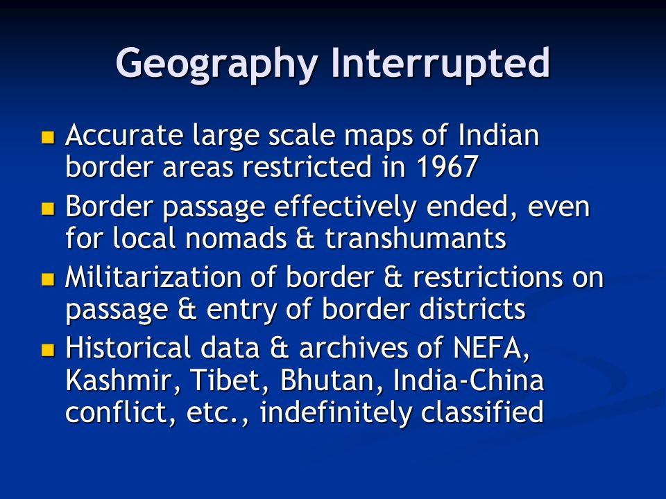 Geography Interrupted Accurate large scale maps of Indian border areas restricted in 1967 Accurate large scale maps of Indian border areas restricted in 1967 Border passage effectively ended, even for local nomads & transhumants Border passage effectively ended, even for local nomads & transhumants Militarization of border & restrictions on passage & entry of border districts Militarization of border & restrictions on passage & entry of border districts Historical data & archives of NEFA, Kashmir, Tibet, Bhutan, India-China conflict, etc., indefinitely classified Historical data & archives of NEFA, Kashmir, Tibet, Bhutan, India-China conflict, etc., indefinitely classified