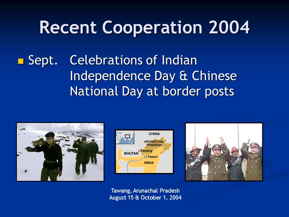 Recent Cooperation 2004 Sept.Celebrations of Indian Independence Day & Chinese National Day at border posts Sept.Celebrations of Indian Independence Day & Chinese National Day at border posts Tawang, Arunachal Pradesh August 15 & October 1, 2004