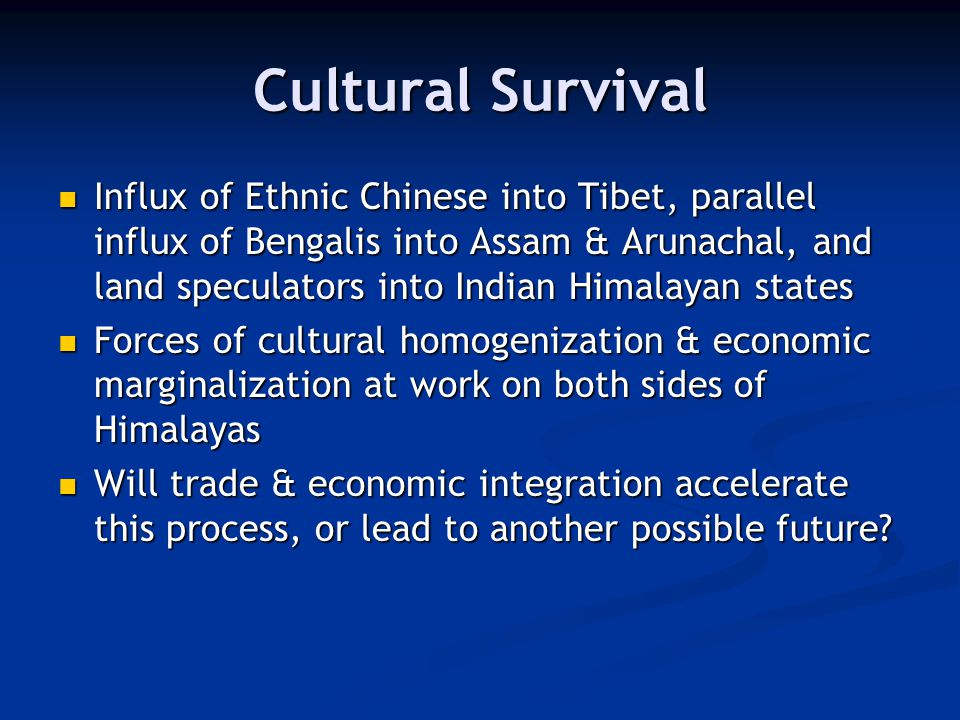 Cultural Survival Influx of Ethnic Chinese into Tibet, parallel influx of Bengalis into Assam & Arunachal, and land speculators into Indian Himalayan states Influx of Ethnic Chinese into Tibet, parallel influx of Bengalis into Assam & Arunachal, and land speculators into Indian Himalayan states Forces of cultural homogenization & economic marginalization at work on both sides of Himalayas Forces of cultural homogenization & economic marginalization at work on both sides of Himalayas Will trade & economic integration accelerate this process, or lead to another possible future.
