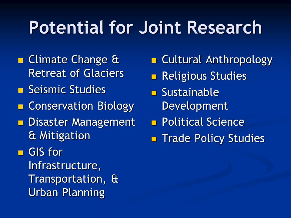 Potential for Joint Research Climate Change & Retreat of Glaciers Climate Change & Retreat of Glaciers Seismic Studies Seismic Studies Conservation Biology Conservation Biology Disaster Management & Mitigation Disaster Management & Mitigation GIS for Infrastructure, Transportation, & Urban Planning GIS for Infrastructure, Transportation, & Urban Planning Cultural Anthropology Religious Studies Sustainable Development Political Science Trade Policy Studies