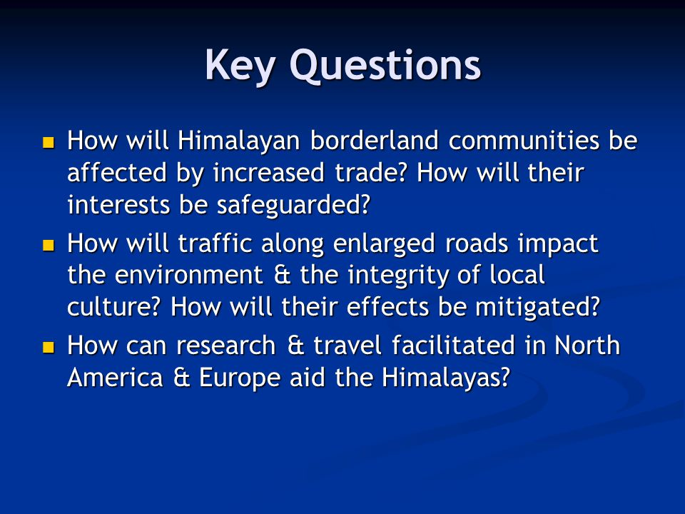 Key Questions How will Himalayan borderland communities be affected by increased trade? How will their interests be safeguarded? How will Himalayan bo