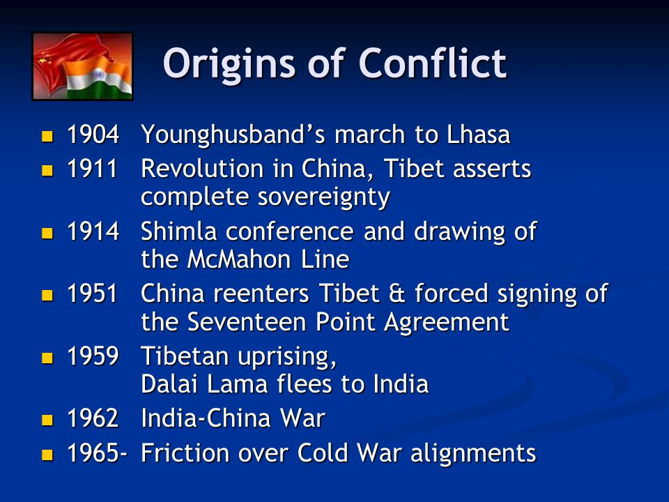 Origins of Conflict 1904Younghusband's march to Lhasa 1904Younghusband's march to Lhasa 1911Revolution in China, Tibet asserts complete sovereignty 1911Revolution in China, Tibet asserts complete sovereignty 1914Shimla conference and drawing of the McMahon Line 1914Shimla conference and drawing of the McMahon Line 1951China reenters Tibet & forced signing of the Seventeen Point Agreement 1951China reenters Tibet & forced signing of the Seventeen Point Agreement 1959Tibetan uprising, Dalai Lama flees to India 1959Tibetan uprising, Dalai Lama flees to India 1962India-China War 1962India-China War 1965-Friction over Cold War alignments 1965-Friction over Cold War alignments