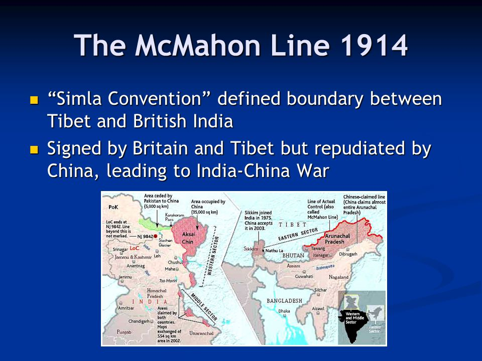 The McMahon Line 1914 Simla Convention defined boundary between Tibet and British India Simla Convention defined boundary between Tibet and British India Signed by Britain and Tibet but repudiated by China, leading to India-China War Signed by Britain and Tibet but repudiated by China, leading to India-China War