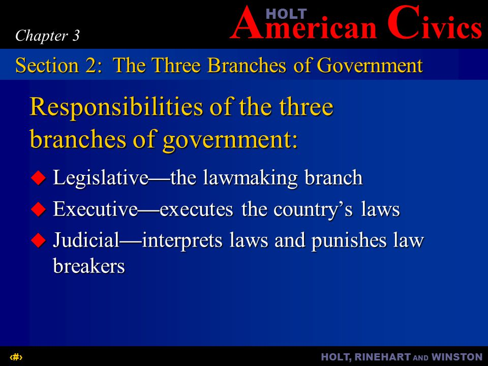 A merican C ivicsHOLT HOLT, RINEHART AND WINSTON9 Chapter 3 Responsibilities of the three branches of government:  Legislative—the lawmaking branch  Executive—executes the country's laws  Judicial—interprets laws and punishes law breakers Section 2:The Three Branches of Government