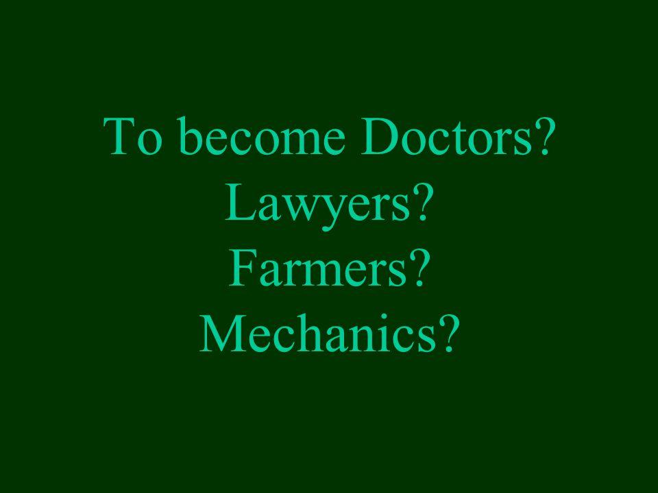 To become Doctors? Lawyers? Farmers? Mechanics?