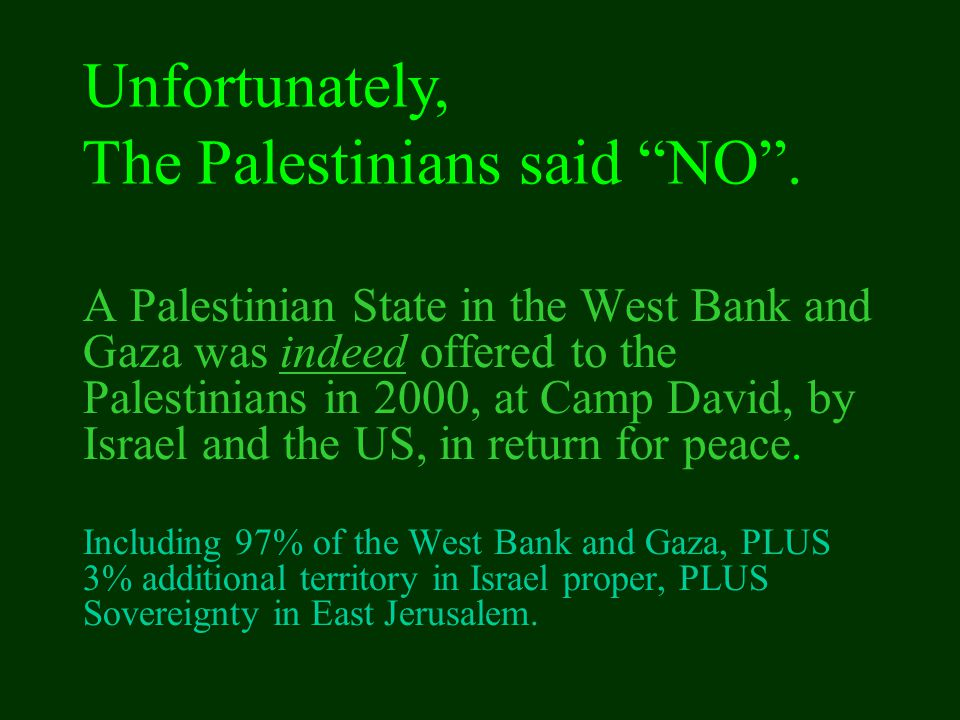 A Palestinian State in the West Bank and Gaza was indeed offered to the Palestinians in 2000, at Camp David, by Israel and the US, in return for peace.