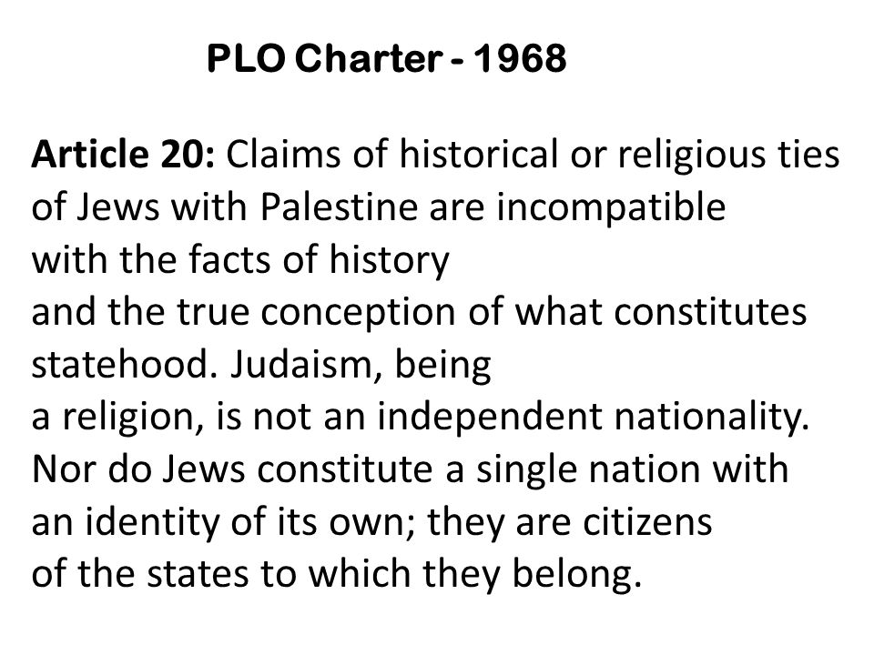PLO Charter - 1968 Article 20: Claims of historical or religious ties of Jews with Palestine are incompatible with the facts of history and the true conception of what constitutes statehood.