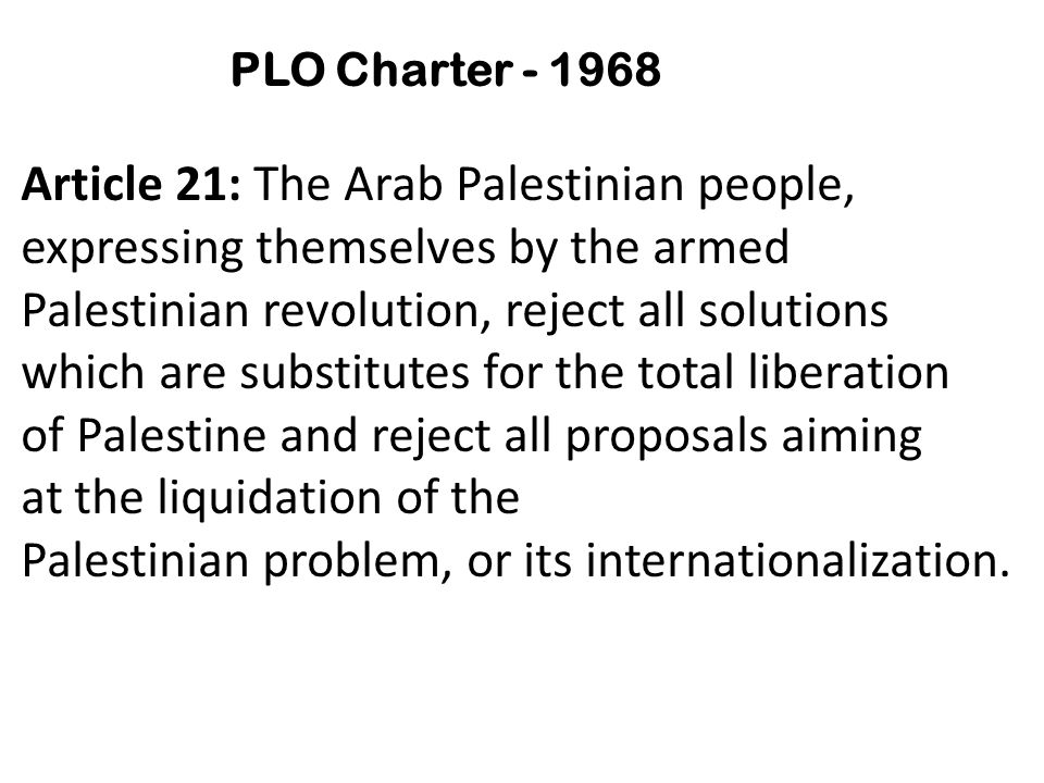 PLO Charter - 1968 Article 21: The Arab Palestinian people, expressing themselves by the armed Palestinian revolution, reject all solutions which are substitutes for the total liberation of Palestine and reject all proposals aiming at the liquidation of the Palestinian problem, or its internationalization.