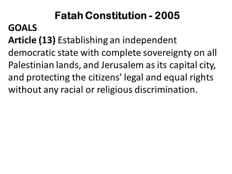 Fatah Constitution - 2005 GOALS Article (13) Establishing an independent democratic state with complete sovereignty on all Palestinian lands, and Jerusalem as its capital city, and protecting the citizens legal and equal rights without any racial or religious discrimination.