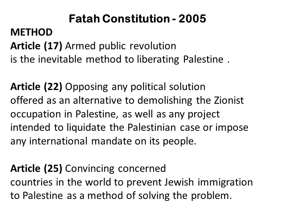 Fatah Constitution - 2005 METHOD Article (17) Armed public revolution is the inevitable method to liberating Palestine.