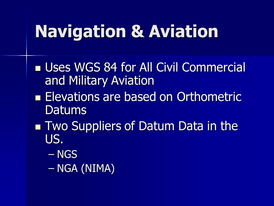 Navigation & Aviation Uses WGS 84 for All Civil Commercial and Military Aviation Uses WGS 84 for All Civil Commercial and Military Aviation Elevations are based on Orthometric Datums Elevations are based on Orthometric Datums Two Suppliers of Datum Data in the US.