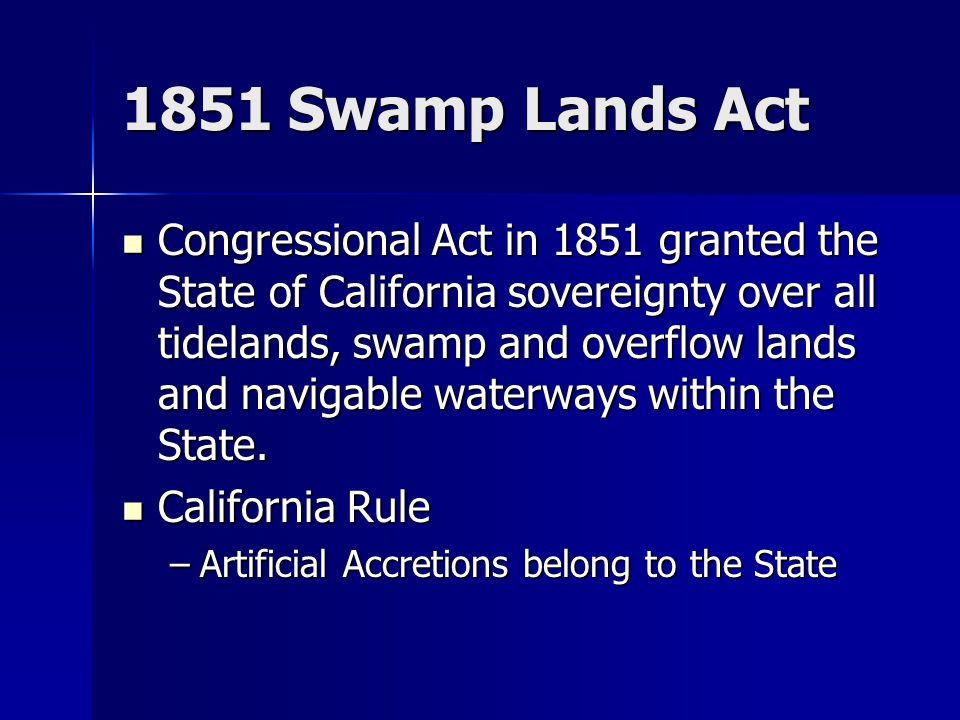1851 Swamp Lands Act Congressional Act in 1851 granted the State of California sovereignty over all tidelands, swamp and overflow lands and navigable waterways within the State.