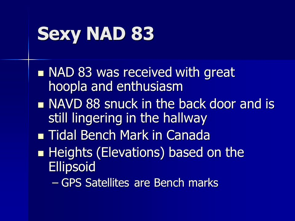 Sexy NAD 83 NAD 83 was received with great hoopla and enthusiasm NAD 83 was received with great hoopla and enthusiasm NAVD 88 snuck in the back door and is still lingering in the hallway NAVD 88 snuck in the back door and is still lingering in the hallway Tidal Bench Mark in Canada Tidal Bench Mark in Canada Heights (Elevations) based on the Ellipsoid Heights (Elevations) based on the Ellipsoid –GPS Satellites are Bench marks