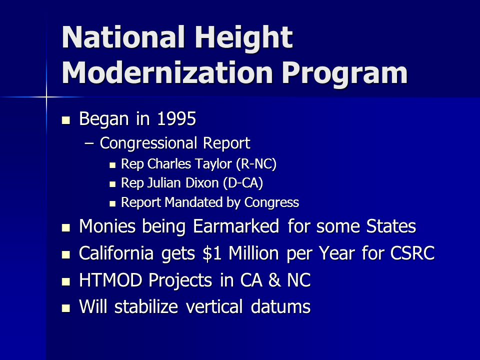 National Height Modernization Program Began in 1995 Began in 1995 –Congressional Report Rep Charles Taylor (R-NC) Rep Charles Taylor (R-NC) Rep Julian Dixon (D-CA) Rep Julian Dixon (D-CA) Report Mandated by Congress Report Mandated by Congress Monies being Earmarked for some States Monies being Earmarked for some States California gets $1 Million per Year for CSRC California gets $1 Million per Year for CSRC HTMOD Projects in CA & NC HTMOD Projects in CA & NC Will stabilize vertical datums Will stabilize vertical datums