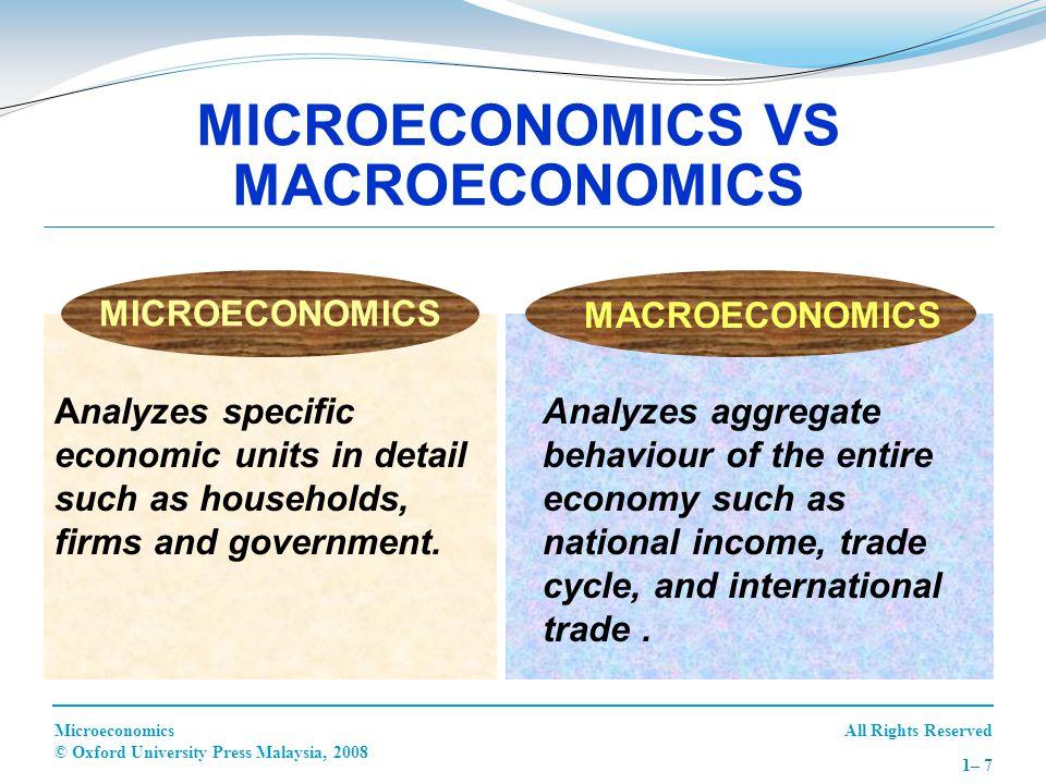 All Rights ReservedMicroeconomics © Oxford University Press Malaysia, 2008 1– 7 MICROECONOMICS VS MACROECONOMICS Analyzes specific economic units in d
