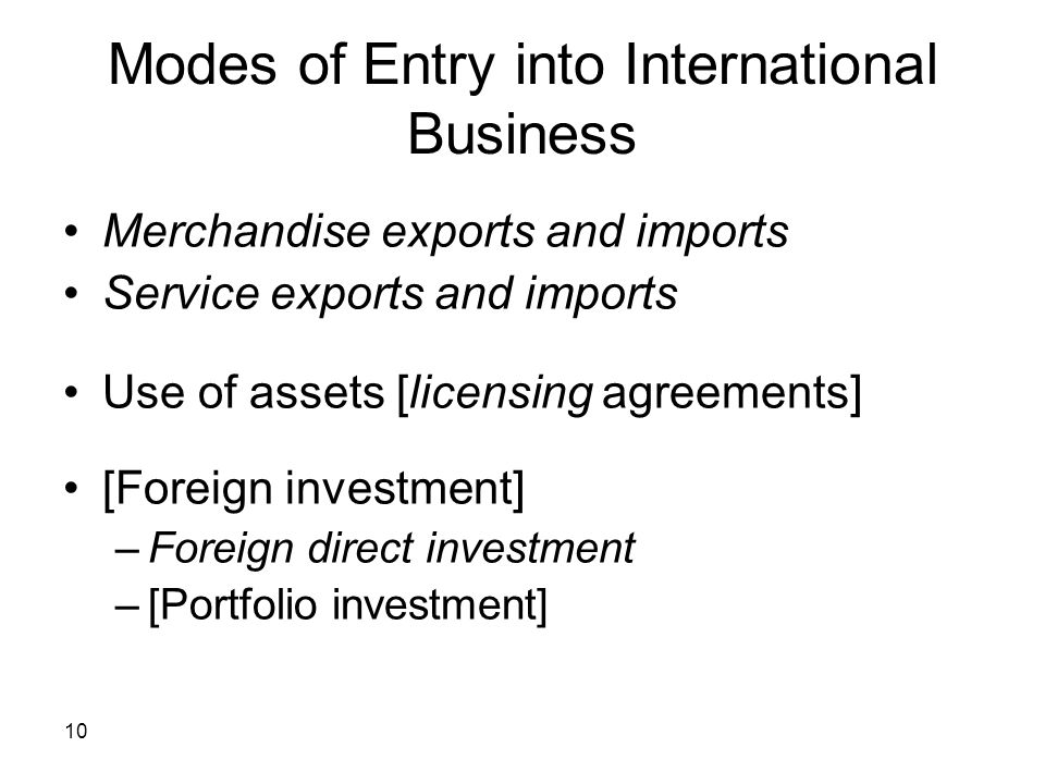 10 Modes of Entry into International Business Merchandise exports and imports Service exports and imports Use of assets [licensing agreements] [Foreig