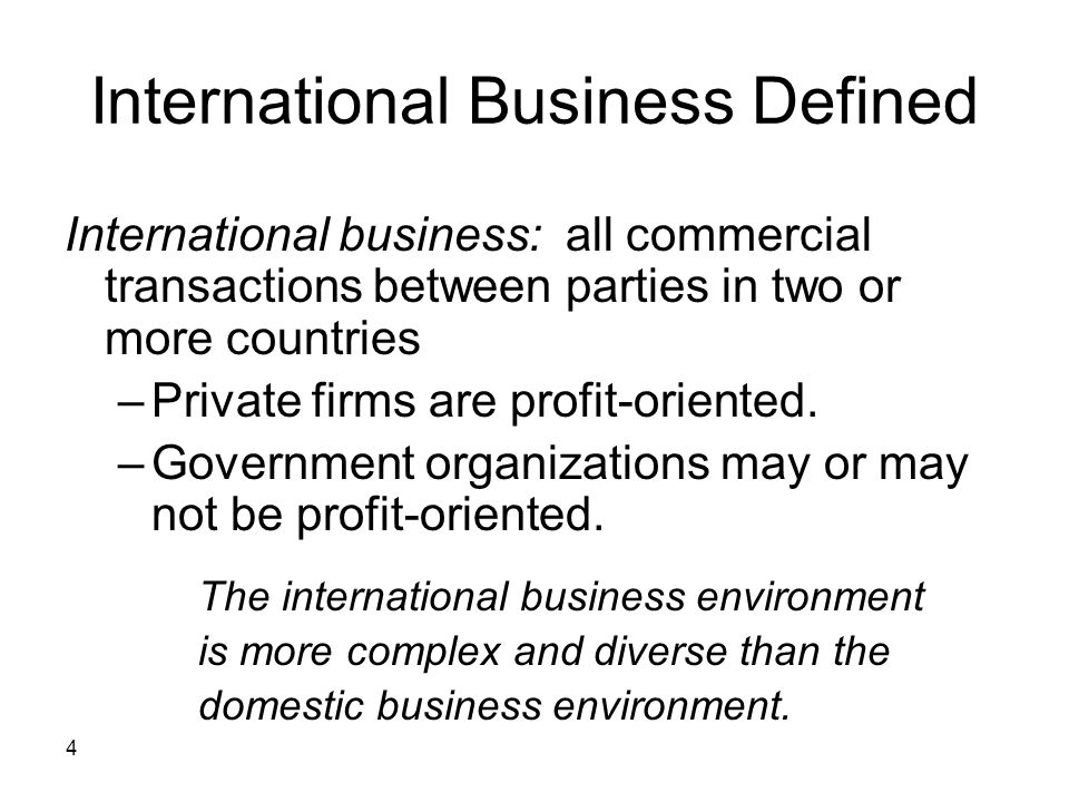 4 International Business Defined International business: all commercial transactions between parties in two or more countries –Private firms are profi