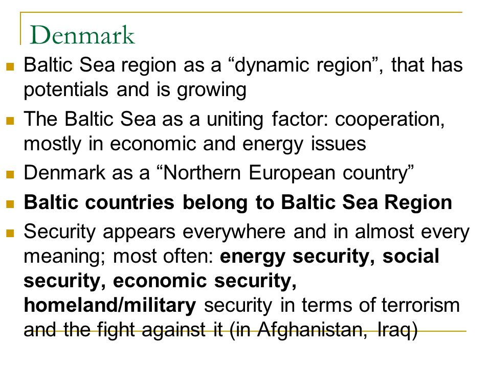 Denmark Baltic Sea region as a dynamic region , that has potentials and is growing The Baltic Sea as a uniting factor: cooperation, mostly in economic and energy issues Denmark as a Northern European country Baltic countries belong to Baltic Sea Region Security appears everywhere and in almost every meaning; most often: energy security, social security, economic security, homeland/military security in terms of terrorism and the fight against it (in Afghanistan, Iraq)