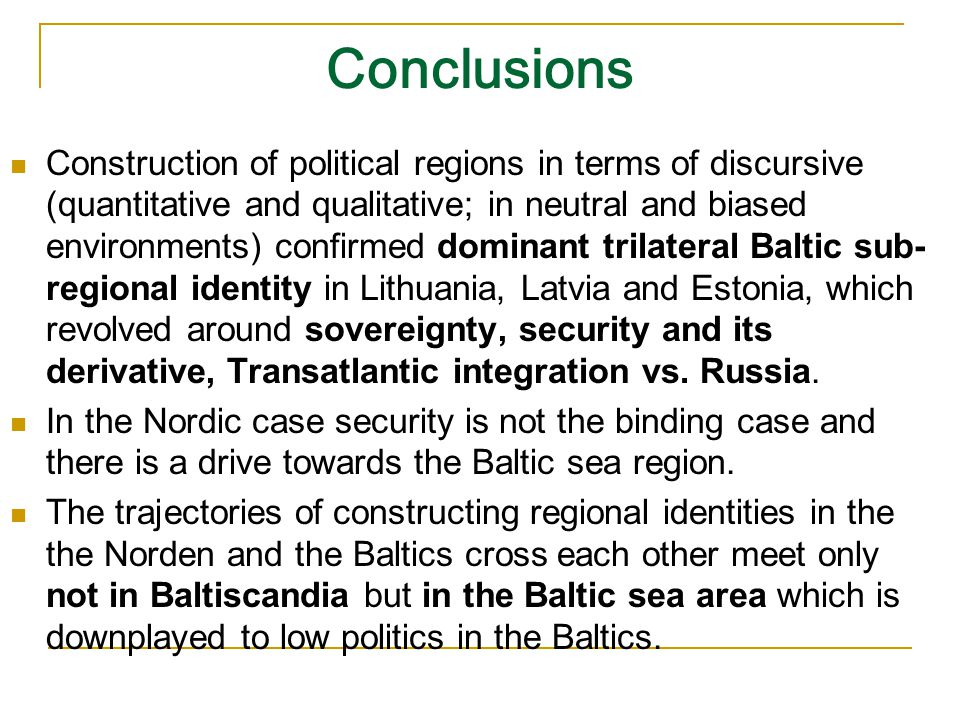 Conclusions Construction of political regions in terms of discursive (quantitative and qualitative; in neutral and biased environments) confirmed dominant trilateral Baltic sub- regional identity in Lithuania, Latvia and Estonia, which revolved around sovereignty, security and its derivative, Transatlantic integration vs.