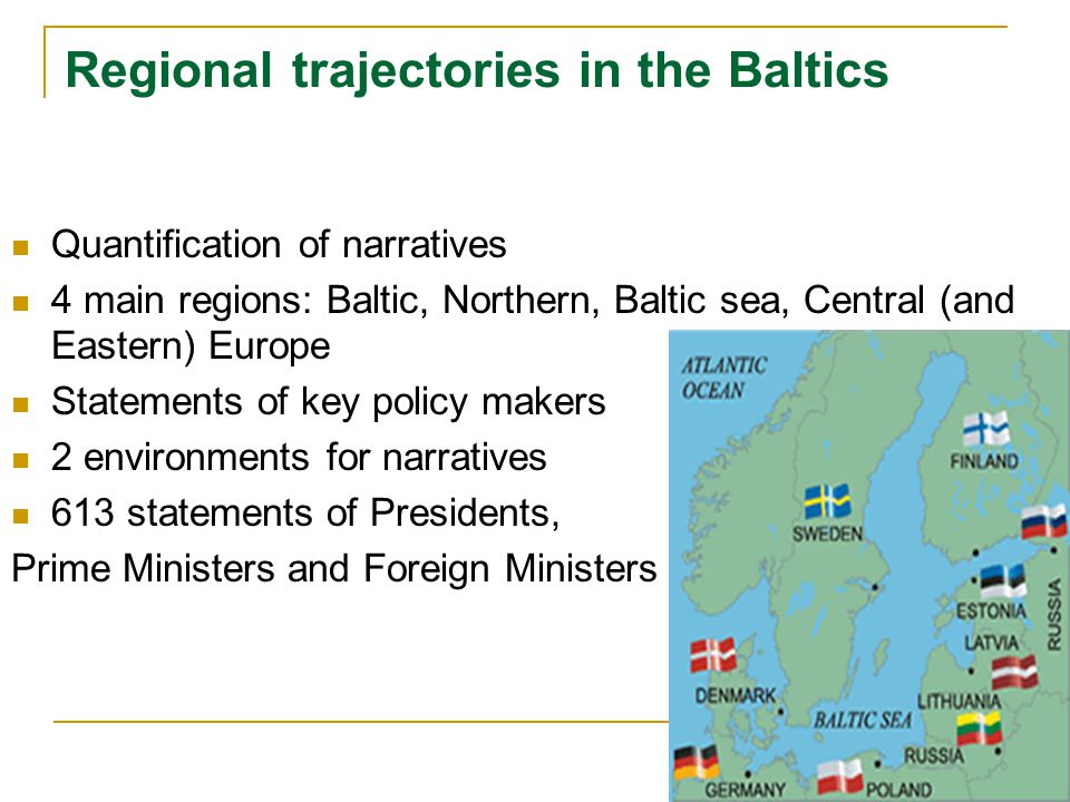 Regional trajectories in the Baltics Quantification of narratives 4 main regions: Baltic, Northern, Baltic sea, Central (and Eastern) Europe Statements of key policy makers 2 environments for narratives 613 statements of Presidents, Prime Ministers and Foreign Ministers