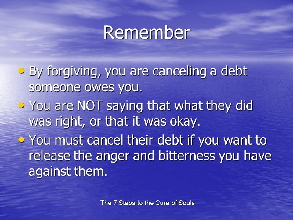 The 7 Steps to the Cure of Souls Remember By forgiving, you are canceling a debt someone owes you.