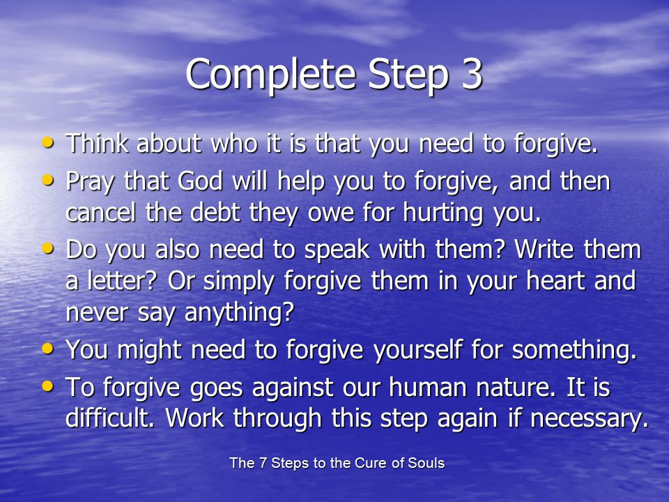 The 7 Steps to the Cure of Souls Complete Step 3 Think about who it is that you need to forgive. Think about who it is that you need to forgive. Pray