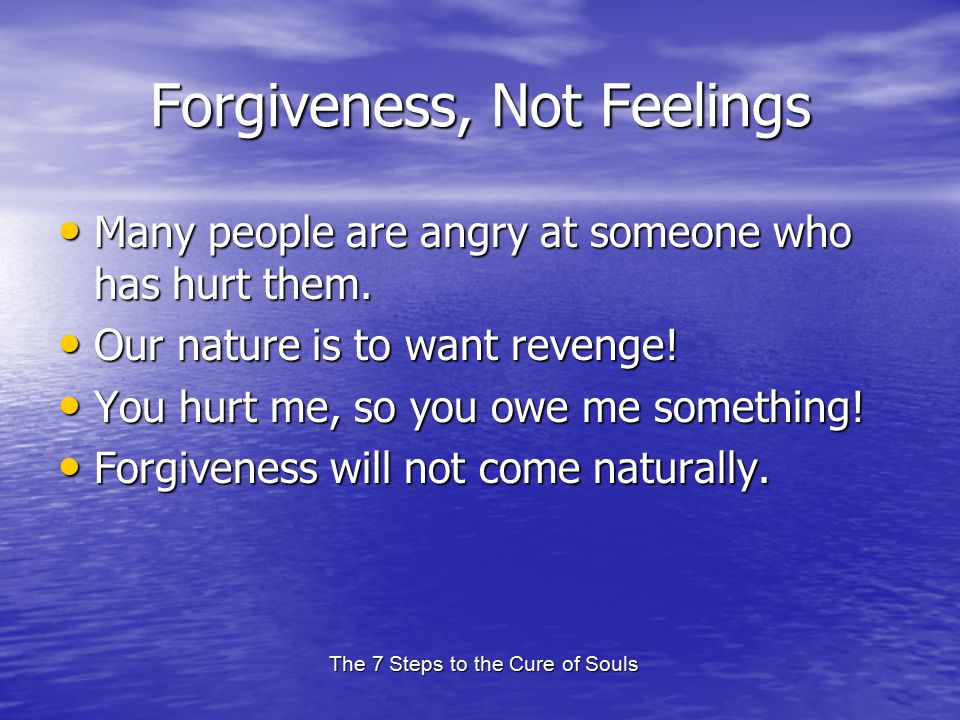The 7 Steps to the Cure of Souls Forgiveness, Not Feelings Many people are angry at someone who has hurt them. Many people are angry at someone who ha