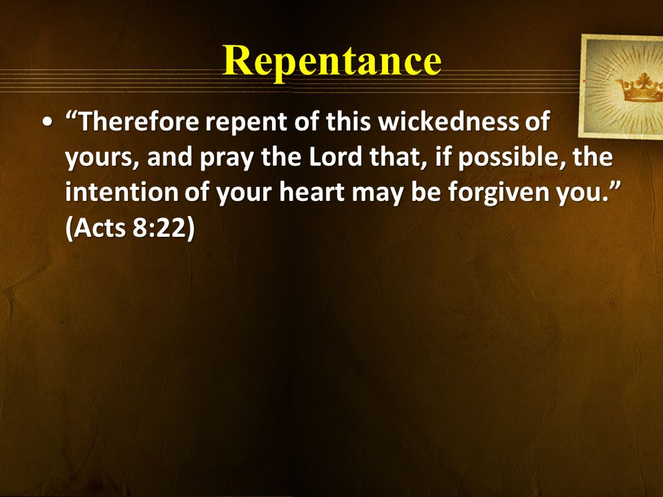 Repentance Therefore repent of this wickedness of yours, and pray the Lord that, if possible, the intention of your heart may be forgiven you. (Acts 8:22) Therefore repent of this wickedness of yours, and pray the Lord that, if possible, the intention of your heart may be forgiven you. (Acts 8:22)