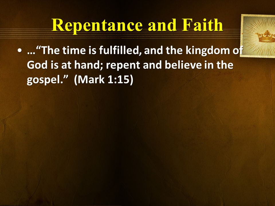 Repentance and Faith … The time is fulfilled, and the kingdom of God is at hand; repent and believe in the gospel. (Mark 1:15)… The time is fulfilled, and the kingdom of God is at hand; repent and believe in the gospel. (Mark 1:15)