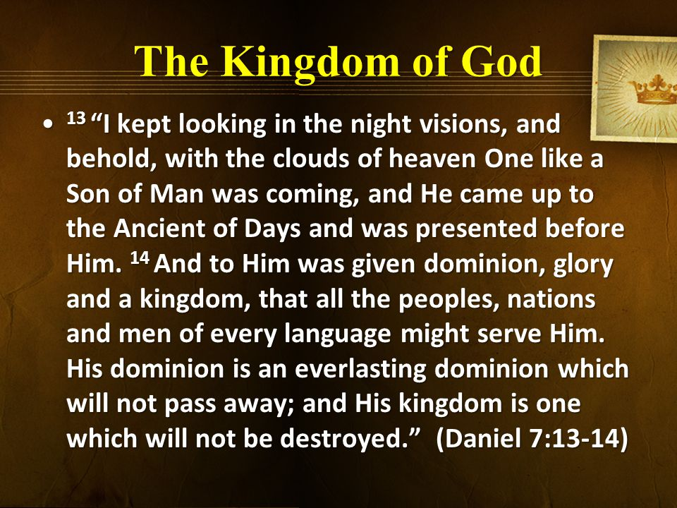 The Kingdom of God 13 I kept looking in the night visions, and behold, with the clouds of heaven One like a Son of Man was coming, and He came up to the Ancient of Days and was presented before Him.