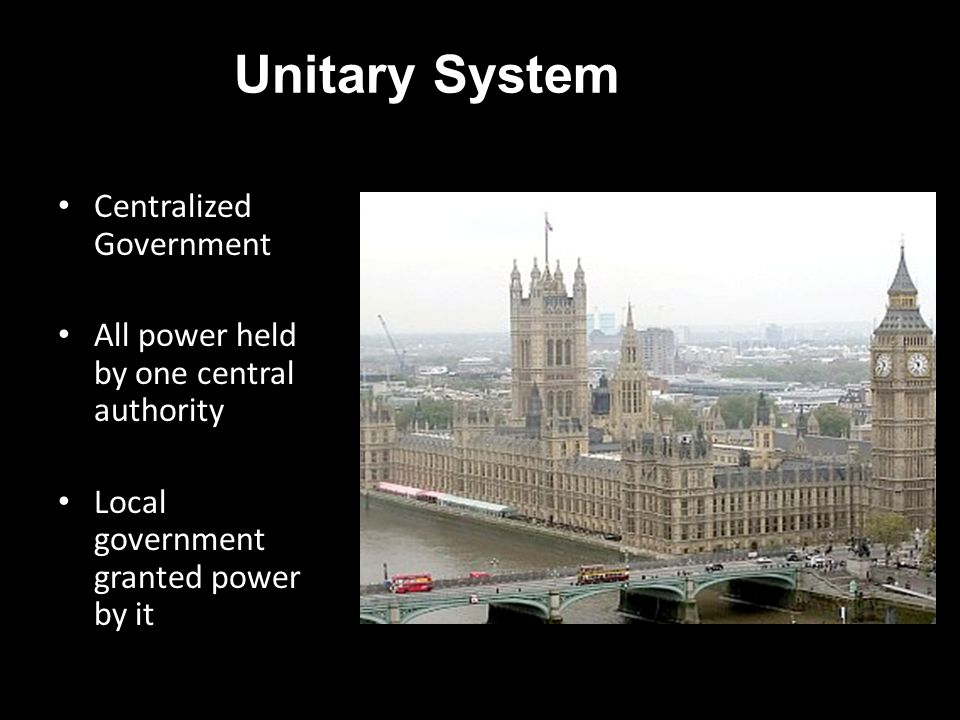 Unitary System Centralized Government All power held by one central authority Local government granted power by it