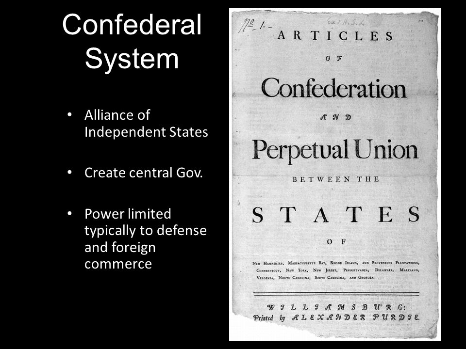 Confederal System Alliance of Independent States Create central Gov. Power limited typically to defense and foreign commerce
