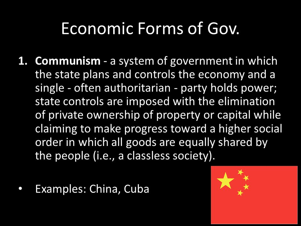 Economic Forms of Gov. 1.Communism - a system of government in which the state plans and controls the economy and a single - often authoritarian - par